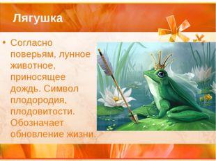 Лягушка Согласно поверьям, лунное животное, приносящее дождь. Символ плодород