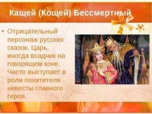 Кащей (Кощей) Бессмертный Отрицательный персонаж русских сказок. Царь, иногда