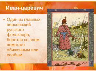 Иван-царевич Один из главных персонажей русского фольклора, борется со злом,