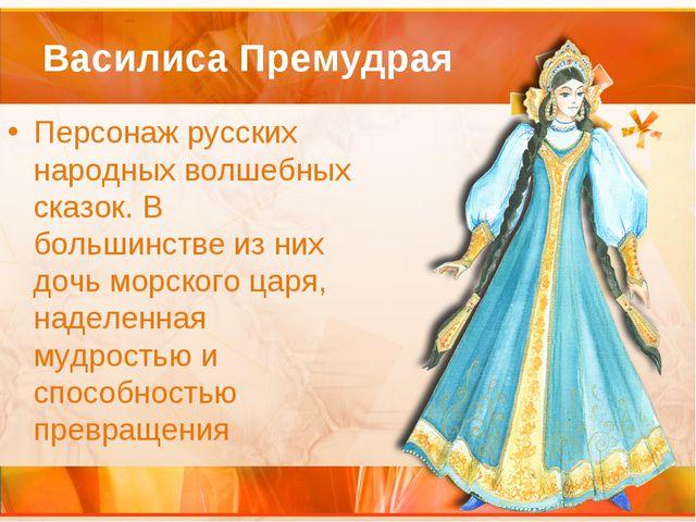 Василиса Премудрая Персонаж русских народных волшебных сказок. В большинстве...