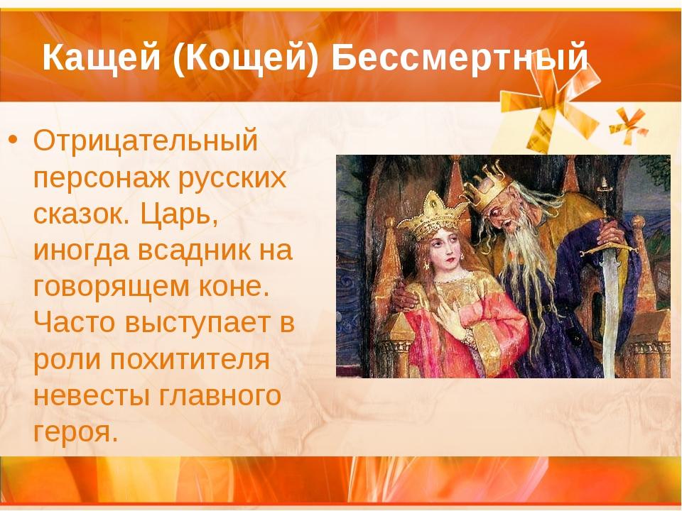 Кащей (Кощей) Бессмертный Отрицательный персонаж русских сказок. Царь, иногда...