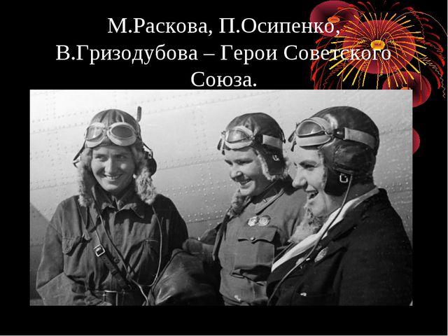 М.Раскова, П.Осипенко, В.Гризодубова – Герои Советского Союза.