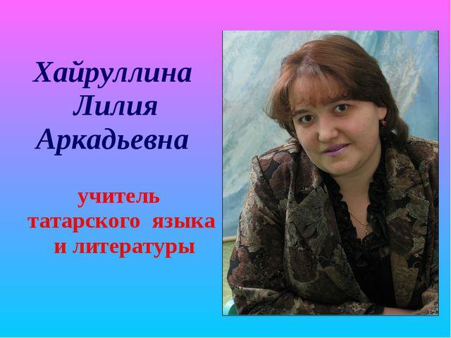 Хайруллина Лилия Аркадьевна учитель татарского языка и литературы