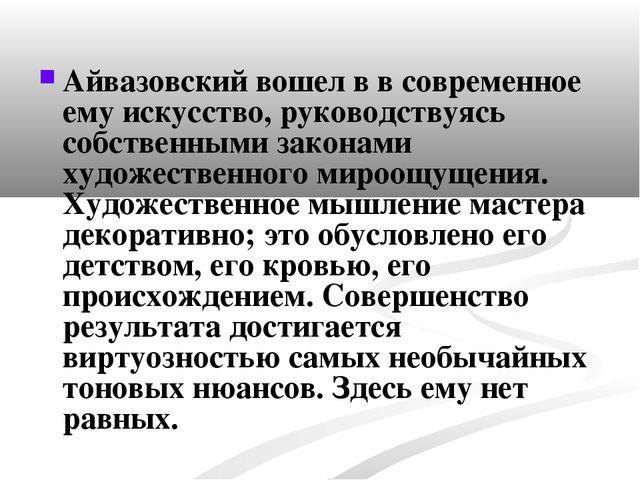 Айвазовский вошел в в современное ему искусство, руководствуясь собственными...