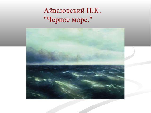 """Айвазовский И.К. """"Черное море."""""""
