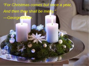 """""""For Christmas comes but once a year, And then they shall be merry."""" —GeorgeW"""