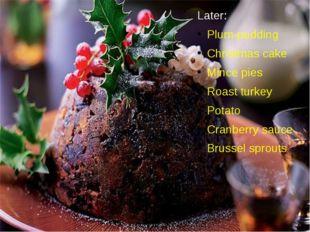 Later: Plum-pudding Christmas cake Mince pies Roast turkey Potato Cranberry s