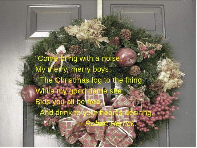"""""""Come bring with a noise, My merry, merry boys, The Christmas log to the fi..."""