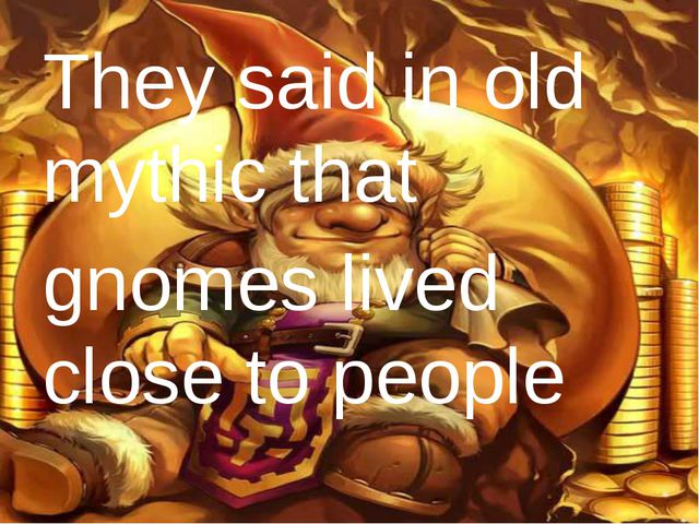 They said in old mythic that gnomes lived close to people