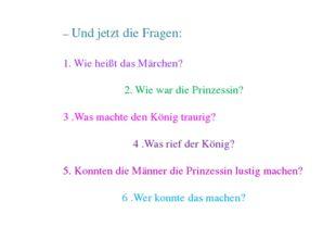 – Und jetzt die Fragen: 1. Wie heißt das Märchen? 2. Wie war die Prinzessin?