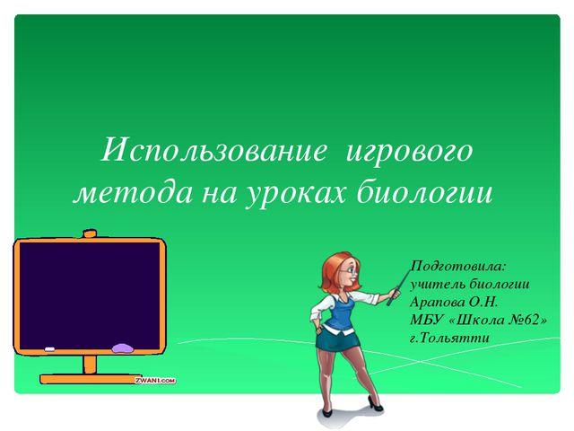 Использование игрового метода на уроках биологии Подготовила: учитель биологи...