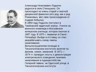 Александр Николаевич Лодыгин родился в селе Стеньшино. Он происходил из очень