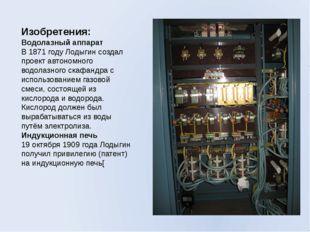 Изобретения: Водолазный аппарат В 1871 году Лодыгин создал проект автономного