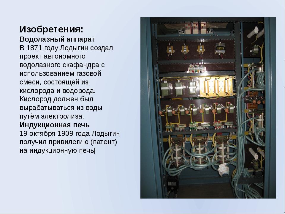 Изобретения: Водолазный аппарат В 1871 году Лодыгин создал проект автономного...