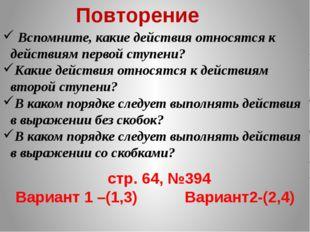 Повторение стр. 64, №394 Вариант 1 –(1,3) Вариант2-(2,4) Вспомните, какие дей