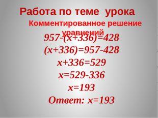 957-(х+336)=428 Работа по теме урока Комментированное решение уравнений (х+33