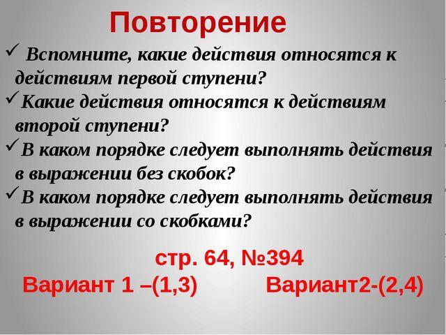 Повторение стр. 64, №394 Вариант 1 –(1,3) Вариант2-(2,4) Вспомните, какие дей...