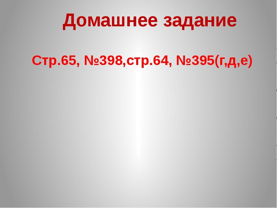 Домашнее задание Стр.65, №398,стр.64, №395(г,д,е)