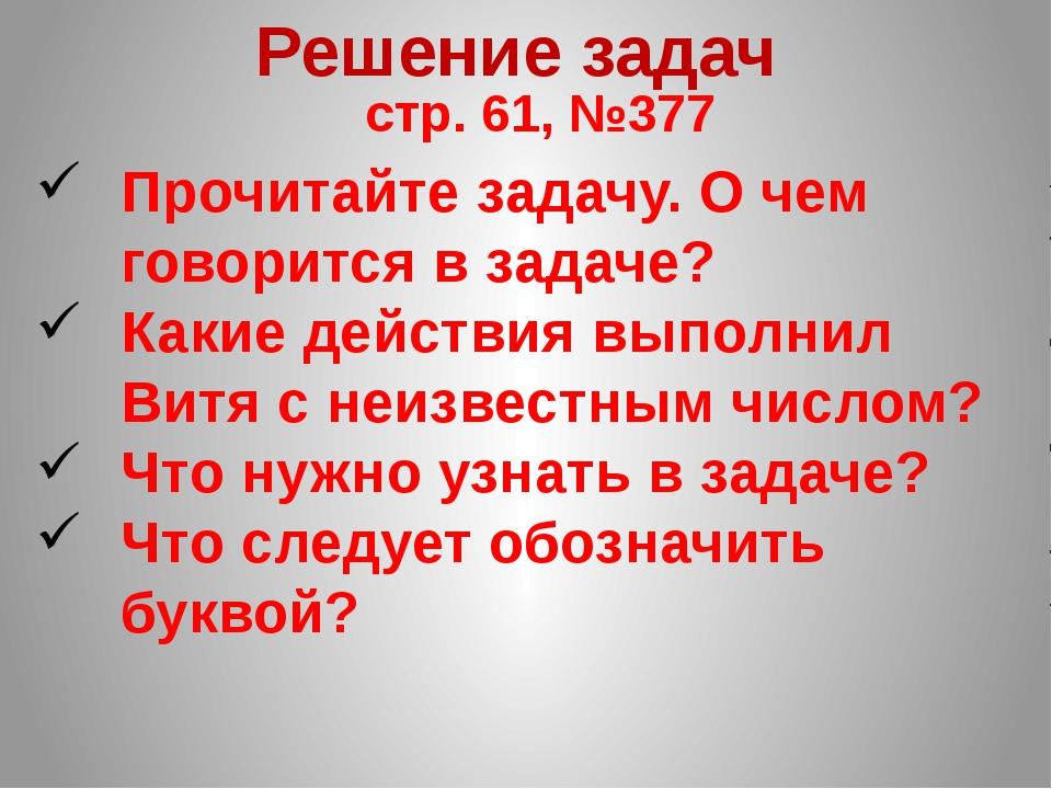 Решение задач стр. 61, №377 Прочитайте задачу. О чем говорится в задаче? Каки...