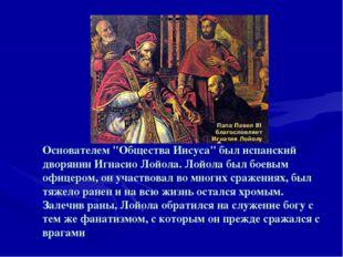 """Основателем """"Общества Иисуса"""" был испанский дворянин Игнасио Лойола. Лойола б"""