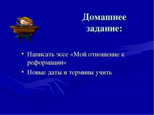 Домашнее задание: Написать эссе «Мой отношение к реформации» Новые даты и тер