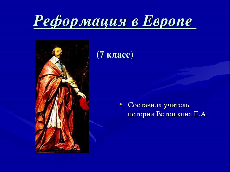 Реформация в Европе (7 класс) Составила учитель истории Ветошкина Е.А.