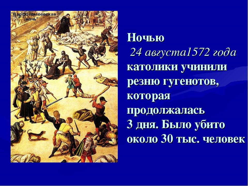 Ночью 24 августа1572 года католики учинили резню гугенотов, которая продолжал...