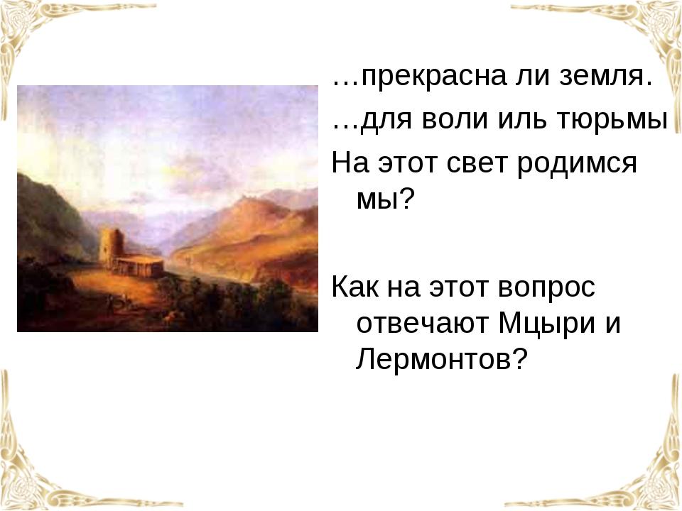 …прекрасна ли земля. …для воли иль тюрьмы На этот свет родимся мы?  Как на э...