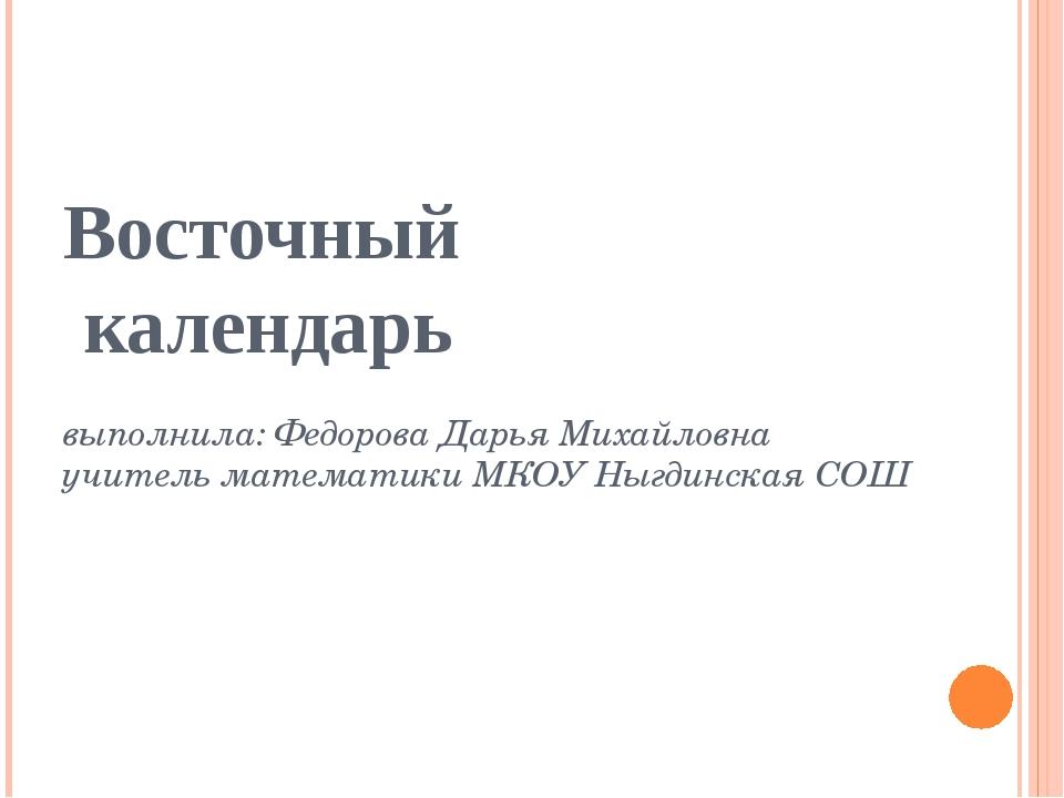 Восточный календарь выполнила: Федорова Дарья Михайловна учитель математики М...
