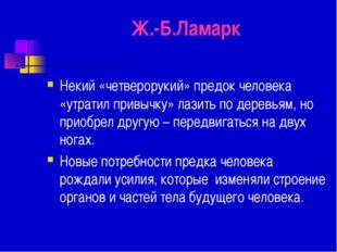Ж.-Б.Ламарк Некий «четверорукий» предок человека «утратил привычку» лазить по