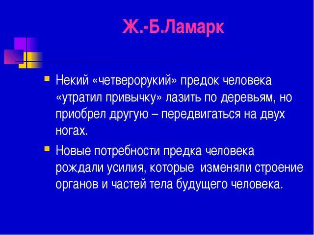 Ж.-Б.Ламарк Некий «четверорукий» предок человека «утратил привычку» лазить по...