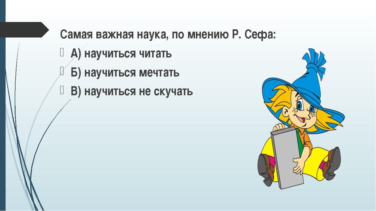 Самая важная наука, по мнению Р. Сефа: А) научиться читать Б) научиться мечта...
