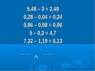 5,48 – 3 = 2,48 0,28 – 0,04 = 0,24 0,86 – 0,08 = 0,06 5 – 0,3 = 4,7 7,32 – 1,