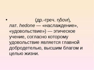 Гедони́зм (др.-греч. ηδονή, лат.hedone— «наслаждение», «удовольствие»)— эт