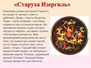 Романтика ранних рассказов Горького не уводит от жизни, а зовет к действию. Д