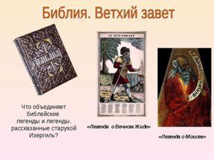 «Легенда о Моисее» «Легенда о Вечном Жиде» Что объединяет библейские легенды