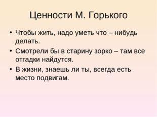 Ценности М. Горького Чтобы жить, надо уметь что – нибудь делать. Смотрели бы