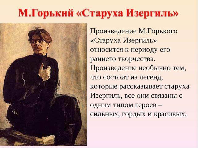 Произведение М.Горького «Старуха Изергиль» относится к периоду его раннего тв...