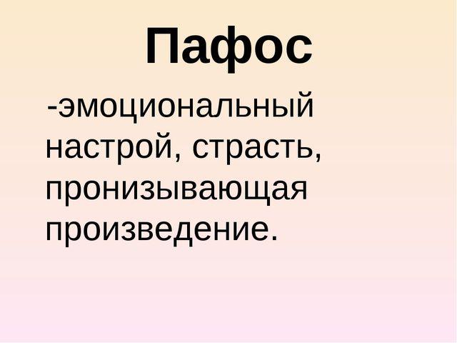 Пафос -эмоциональный настрой, страсть, пронизывающая произведение.