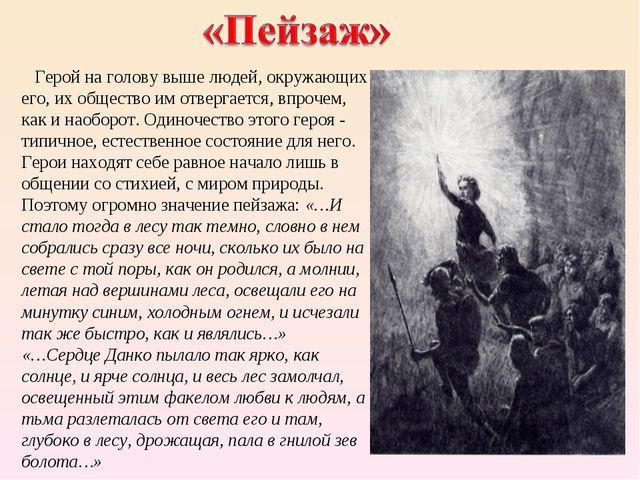 Герой на голову выше людей, окружающих его, их общество им отвергается, впро...