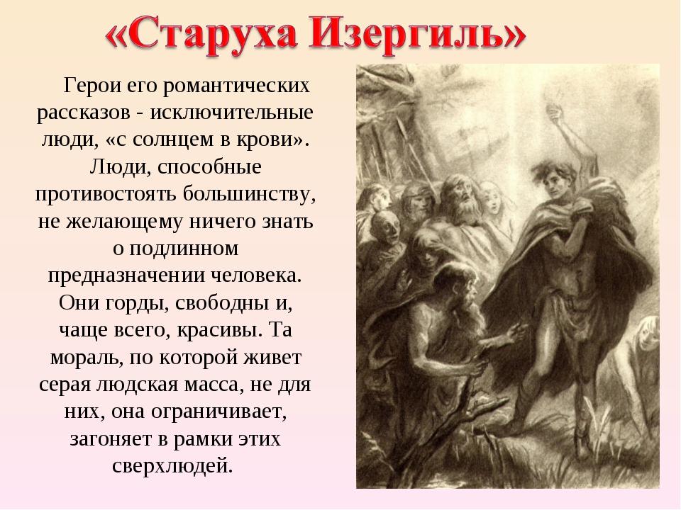 Герои его романтических рассказов - исключительные люди, «с солнцем в крови»...
