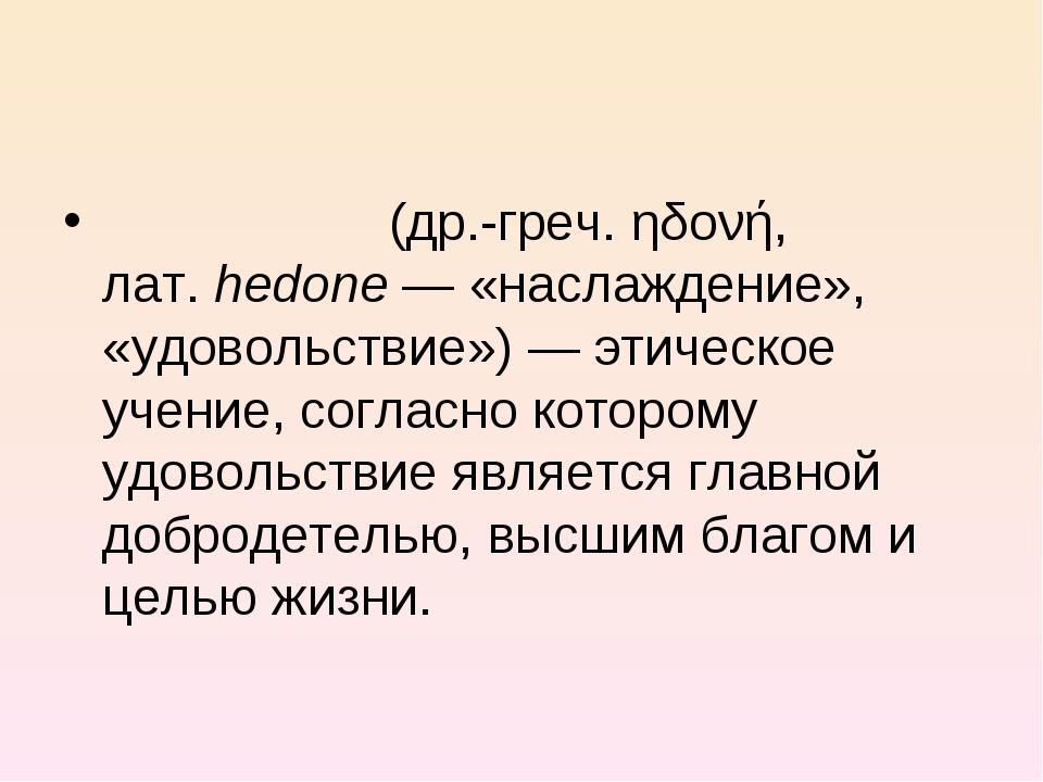 Гедони́зм (др.-греч. ηδονή, лат.hedone— «наслаждение», «удовольствие»)— эт...