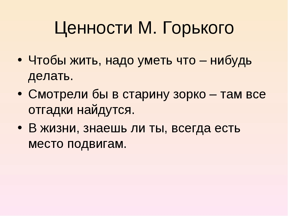 Ценности М. Горького Чтобы жить, надо уметь что – нибудь делать. Смотрели бы...