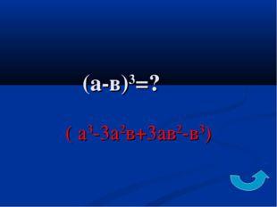 (а-в)3=? ( а3-3а2в+3ав2-в3)