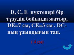 D, C, E нүктелері бір түзудің бойында жатыр, DЕ=7 см, СЕ=3 см . DС-ның ұзынды