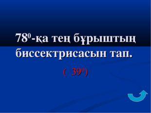 780-қа тең бұрыштың биссектрисасын тап. ( 390)