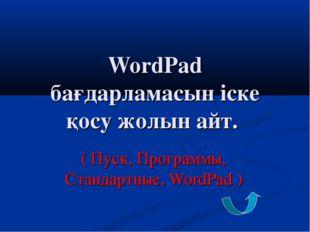 WordPad бағдарламасын іске қосу жолын айт. ( Пуск, Программы, Стандартные, Wo