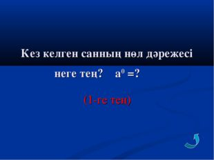 Кез келген санның нөл дәрежесі неге тең? а0 =? (1-ге тең)