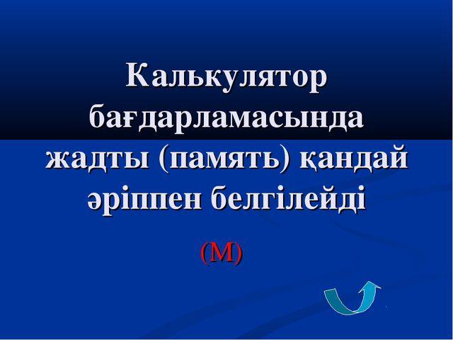 Калькулятор бағдарламасында жадты (память) қандай әріппен белгілейді (М)