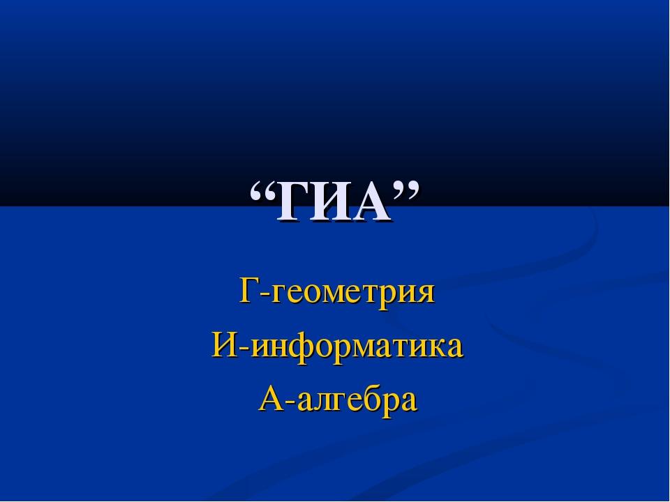 """""""ГИА"""" Г-геометрия И-информатика А-алгебра"""